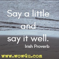 Say a little and say it well. Irish Proverb