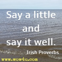 Say a little and say it well. Irish Proverbs