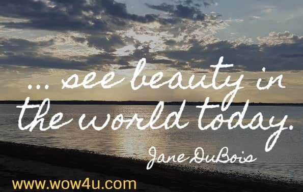 ... see beauty in the world today.  Jane DuBois
