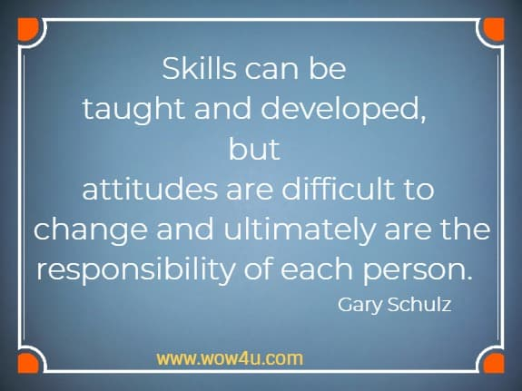 Skills can be taught and developed, but attitudes are difficult to  change and ultimately are the responsibility of each person.   Gary Schulz