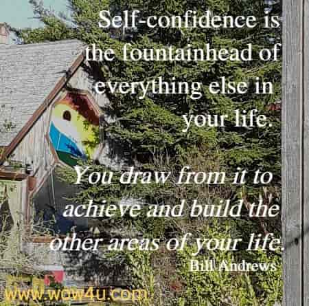 Self-confidence is the fountainhead of everything else in your life.  You draw from it to achieve and build the other areas of your life.    Bill Andrews