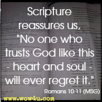 Scripture reassures us, No one who trusts God like this - heart and soul - will ever regret it. Romans 10:11 (MSG)