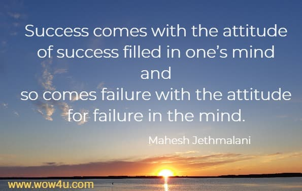 Success comes with the attitude of success filled in one's mind and so comes failure with the attitude for failure in the mind. Mahesh Jethmalani