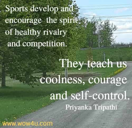 Sports develop and encourage the spirit of healthy rivalry and competition. They teach us coolness, courage and self-control.   Priyanka Tripathi