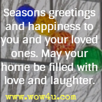 Seasons greetings and happiness to you and your loved ones. May your home be filled with love and laughter.
