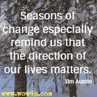 Seasons of change especially remind us that the direction of our lives matters. Tim Austin