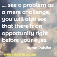.... see a problem as a mere challenge, you will also see that there is an opportunity right before your eyes. Byron Pulsifer