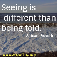 Seeing is different than being told. African Proverb