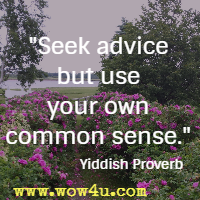 Seek advice but use your own common sense. Yiddish Proverb