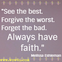 See the best. Forgive the worst. Forget the bad. Always have faith. Melissa Eshleman