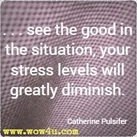 . . . see the good in the situation, your stress levels will greatly diminish. Catherine Pulsifer