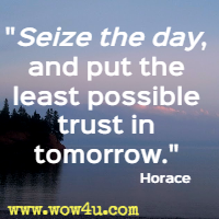 Seize the day, and put the least possible trust in tomorrow. Horace
