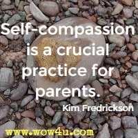 Self-compassion is a crucial practice for parents. Kim Fredrickson