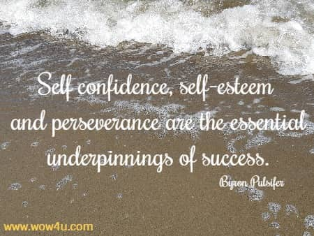 Self confidence, self-esteem and perseverance are the essential underpinnings of success. Byron Pulsifer