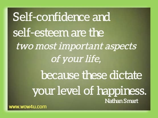Self-confidence and self-esteem are the two most important aspects  of your life, because these dictate your level of happiness. Nathan Smart