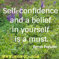 Self-confidence and a belief in yourself is a must. Byron Pulsifer