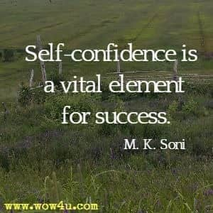 Self-confidence is a vital element for success. M. K. Soni