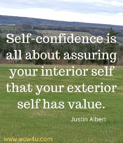 Self-confidence is all about assuring your interior self that your exterior self has value. Justin Albert