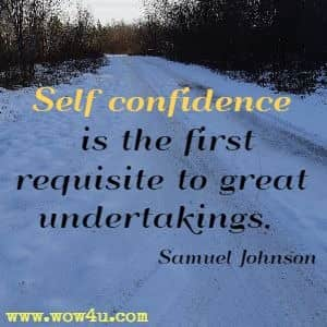 Self confidence is the first requisite to great undertakings. Samuel Johnson