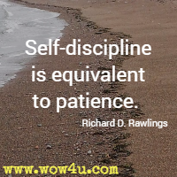 Self-discipline is equivalent to patience. Richard D. Rawlings