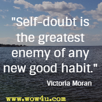 Self-doubt is the greatest enemy of any new good habit. Victoria Moran
