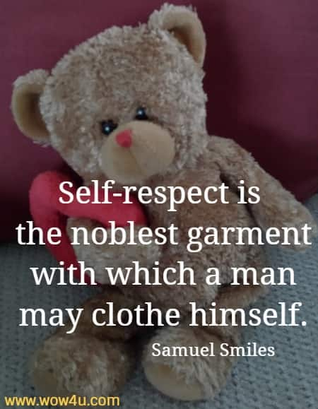 Self-respect is the noblest garment with which a man may clothe himself.  Samuel Smiles