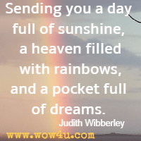 Sending you a day full of sunshine, a heaven filled with rainbows, and a pocket full of dreams. Judith Wibberley