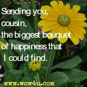 Sending you, cousin, the biggest bouquet of happiness that I could find.
