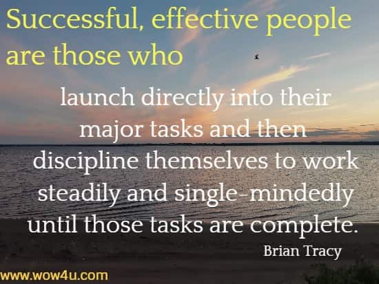 Successful, effective people are those who launch directly into their major tasks and then discipline themselves to work steadily and single-mindedly until those tasks are complete. Brian Tracy