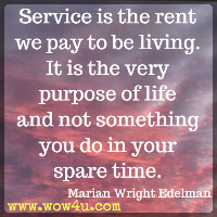 Service is the rent we pay to be living. It is the very purpose of life and not something you do in your spare time. Marian Wright Edelman