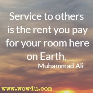 Service to others is the rent you pay for your room here on Earth. Muhammad Ali