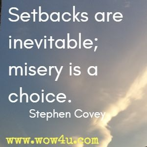 Setbacks are inevitable; misery is a choice. Stephen Covey