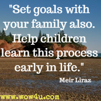 Set goals with your family also. Help children learn this process early in life.  Meir Liraz