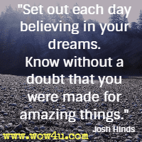 Set out each day believing in your dreams. Know without a doubt that you were made for amazing things. Josh Hinds
