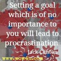 Setting a goal which is of no importance to you will lead to procrastination  Jack Clinton