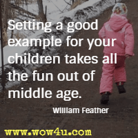 Setting a good example for your children takes all the fun out of middle age.  William Feather
