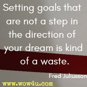 Setting goals that are not a step in the direction of your dream is kind of a waste. Fred Juliusson
