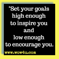 Set your goals high enough to inspire you and low enough to encourage you.