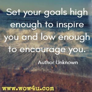 Set your goals high enough to inspire you and low enough to encourage you. Author Unknown