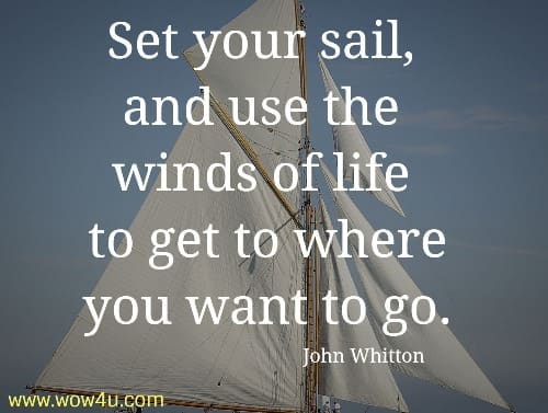 Set your sail, and use the winds of life  to get to where you want to go.  John Whitton