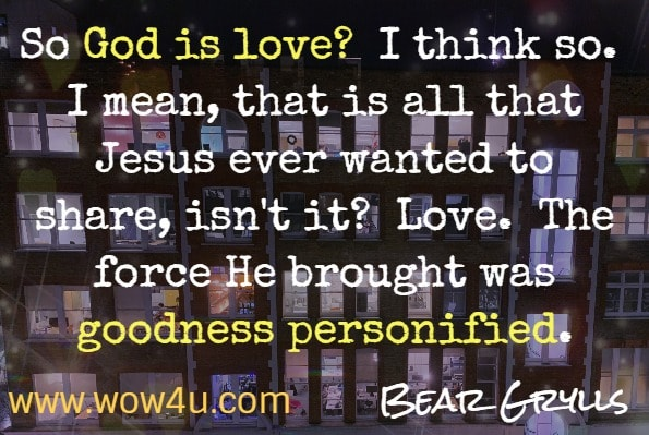 So God is love?  I think so.  I mean, that is all that Jesus ever wanted to share, isn't it?  Love.  The force He brought was goodness personified.  Bear Grylls.  Soul Fuel - a Daily Devotional.  Love quotes