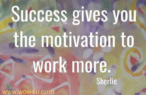 Success gives you the motivation to work more.    Sherlie
