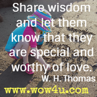 Share wisdom and let them know that they are special and worthy of love. W. H. Thomas