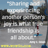Sharing and experiencing another person's joy is what true friendship is all about. Amy E. Dean