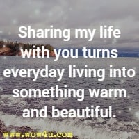 Sharing my life with you turns everyday living into something warm and beautiful.