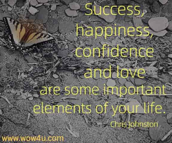 Success, happiness, confidence and love are some important elements  of your life. Chris Johnston