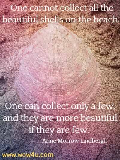 One cannot collect all the beautiful shells on the beach.  One can collect only a few, and they are more beautiful if they are few.  Anne Morrow Lindbergh
