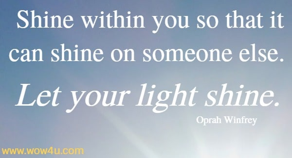 Shine within you so that it can shine on someone else. Let your light shine.     Oprah Winfrey