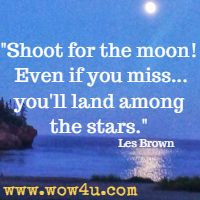 Shoot for the moon! Even if you miss...you'll land among the stars. Les Brown