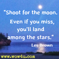 Shoot for the moon.  Even if you miss, you'll land among the stars. Les Brown